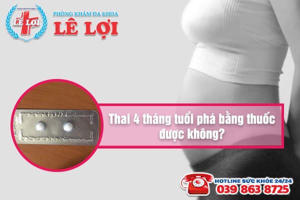 Thai 4 tháng tuổi phá bằng thuốc được không?