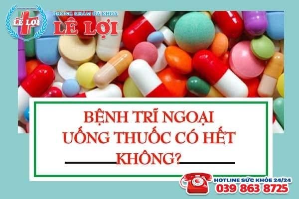 Bệnh trĩ ngoại uống thuốc có hết không?