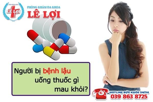 Người bị bệnh lậu uống thuốc gì mau khỏi?