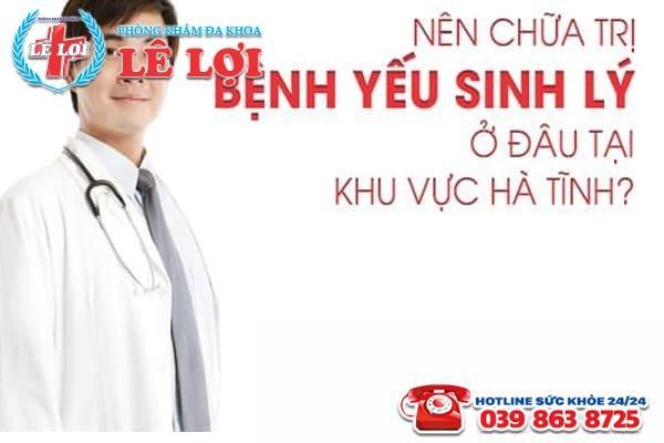 Nên chữa trị bệnh yếu sinh lý ở đâu tại khu vực Hà Tĩnh?