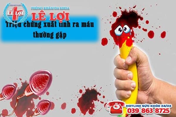 Các triệu chứng xuất tinh ra máu thường gặp