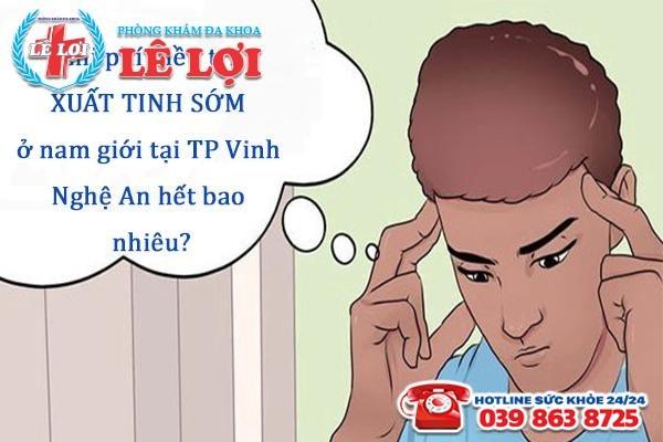 Chi phí điều trị xuất tinh sớm ở nam giới tại TP Vinh Nghệ An