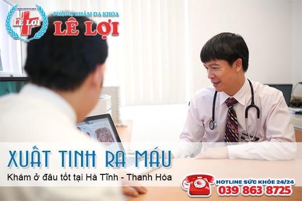 Xuất tinh ra máu khám ở đâu tốt tại Hà Tĩnh - Thanh Hóa