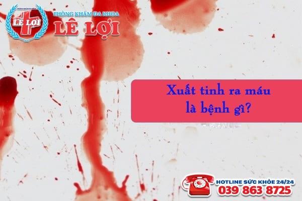 Xuất tinh ra máu là bệnh gì?