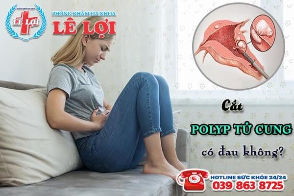 Cắt polyp tử cung có đau không?