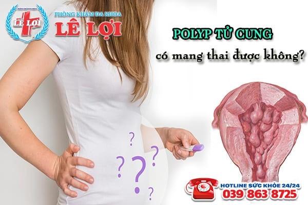 Phụ nữ mắc bệnh polyp tử cung có mang thai được không?