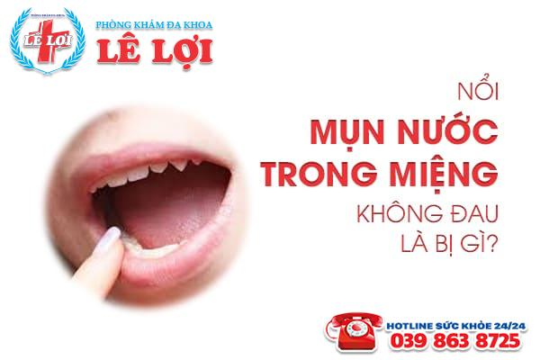 Nổi mụn nước trong miệng không đau là bị gì?