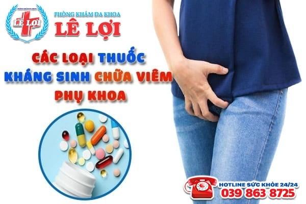 Các loại thuốc kháng sinh chữa viêm phụ khoa