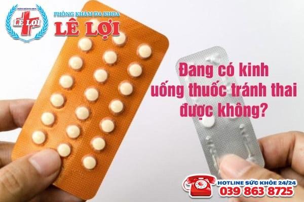 Đang có kinh uống thuốc tránh thai được không?
